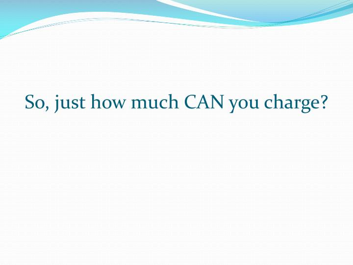 So, just how much CAN you charge?