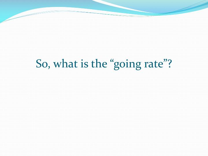 """So, what is the """"going rate""""?"""