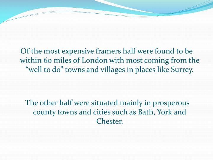 """Of the most expensive framers half were found to be within 60 miles of London with most coming from the """"well to do"""" towns and villages in places like Surrey."""