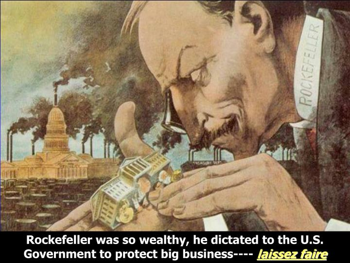 Rockefeller was so wealthy, he dictated to the U.S. Government to protect big business----