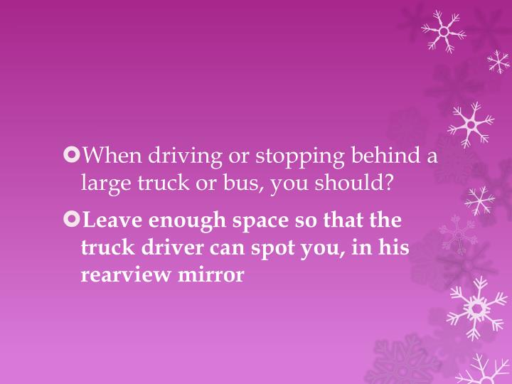 When driving or stopping behind a large truck or bus, you should?