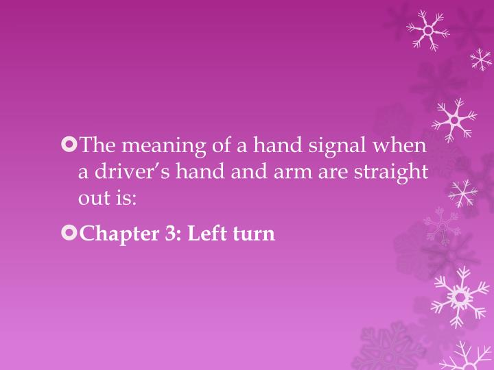 The meaning of a hand signal when a driver's hand and arm are straight out is: