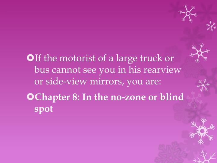If the motorist of a large truck or bus cannot see you in his rearview or side-view mirrors, you are: