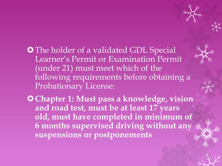 The holder of a validated GDL Special Learner's Permit or Examination Permit (under 21) must meet which of the following requirements before obtaining a Probationary License: