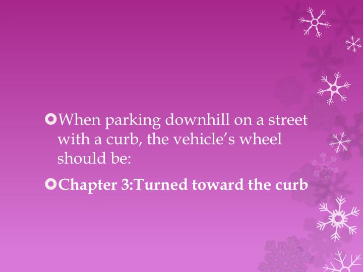 When parking downhill on a street with a curb, the vehicle's wheel should be: