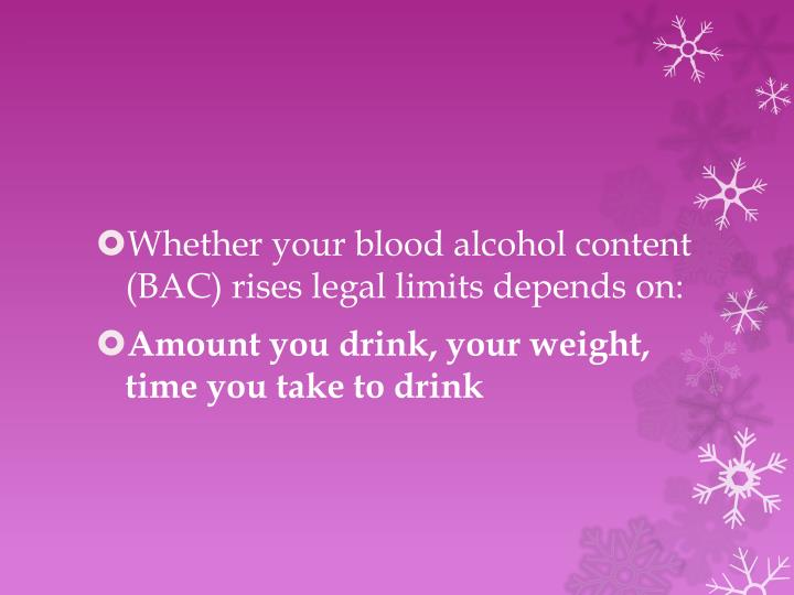 Whether your blood alcohol content (BAC) rises legal limits depends on: