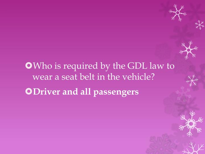 Who is required by the GDL law to wear a seat belt in the vehicle?