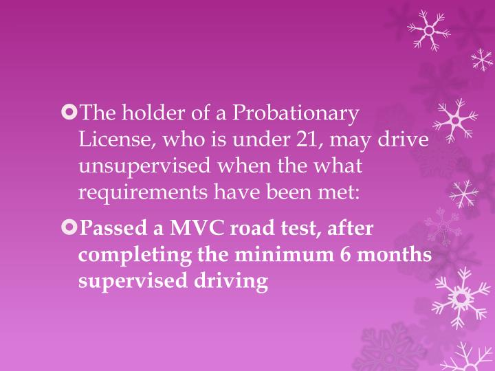The holder of a Probationary License, who is under 21, may drive unsupervised when the what requirements have been met: