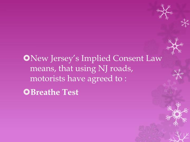 New Jersey's Implied Consent Law means, that using NJ roads, motorists have agreed to :