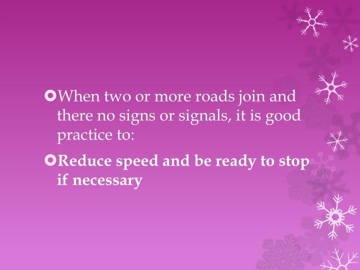 When two or more roads join and there no signs or signals, it is good practice to: