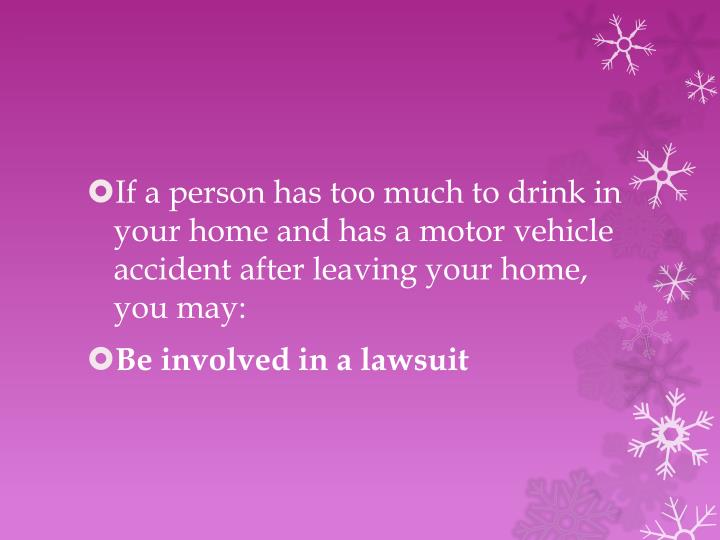 If a person has too much to drink in your home and has a motor vehicle accident after leaving your home, you may: