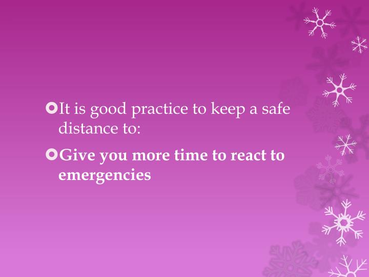 It is good practice to keep a safe distance to: