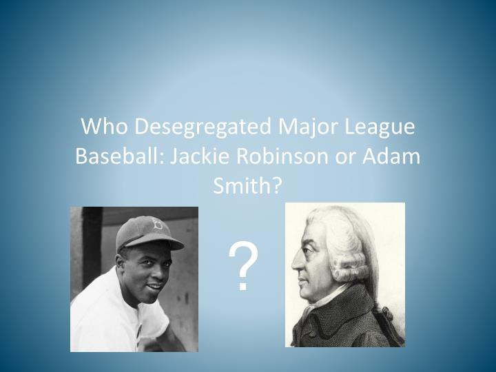 Who Desegregated Major League Baseball: Jackie Robinson or Adam Smith?