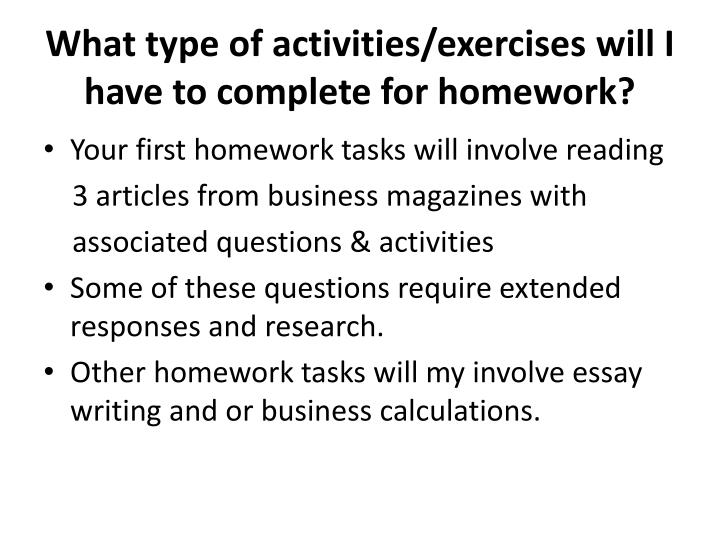 What type of activities/exercises will I have to complete for homework?