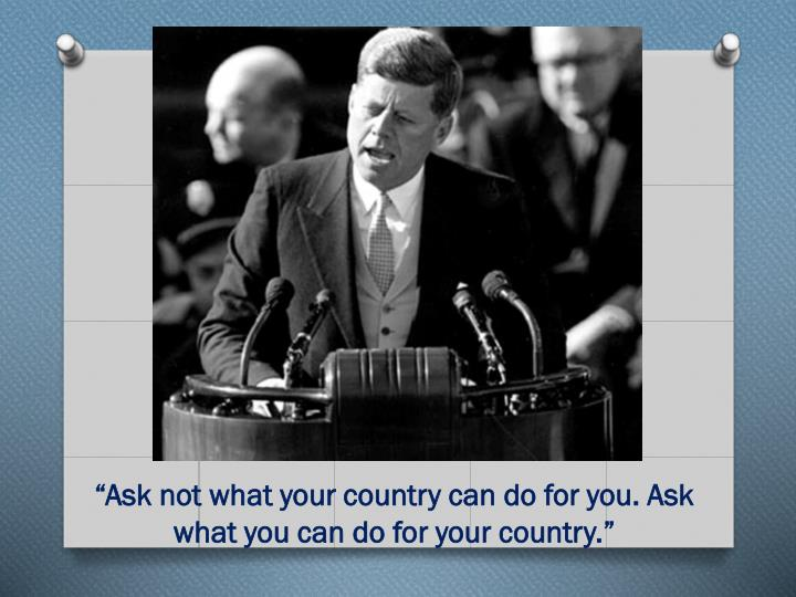 """""""Ask not what your country can do for you. Ask what you can do for your country."""""""
