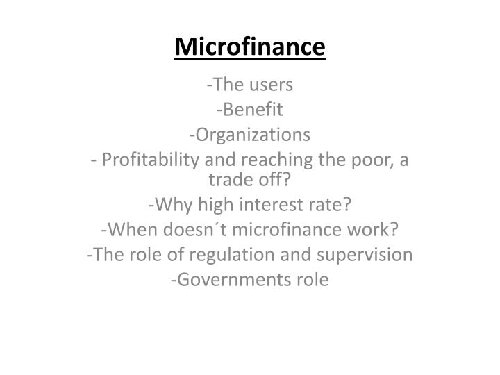 on the roles of microfinance in A survey of 60 micro finance institutions by cheston and kuhn found strong evidence that micro finance institutions contribute to women's empowerment one consistent finding was increased self-confidence and increase self-esteem.