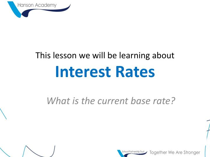 This lesson we will be learning about interest rates