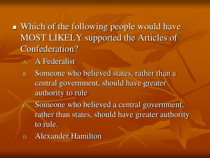 Which of the following people would have MOST LIKELY supported the Articles of Confederation?