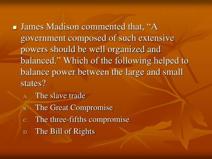 """James Madison commented that, """"A government composed of such extensive powers should be well organized and balanced."""" Which of the following helped to balance power between the large and small states?"""