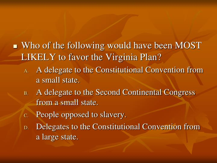 Who of the following would have been MOST LIKELY to favor the Virginia Plan?
