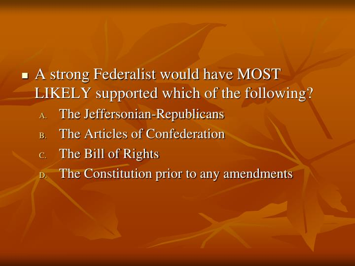 A strong Federalist would have MOST LIKELY supported which of the following?