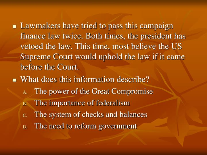 Lawmakers have tried to pass this campaign finance law twice. Both times, the president has vetoed the law. This time, most believe the US Supreme Court would uphold the law if it came before the Court.