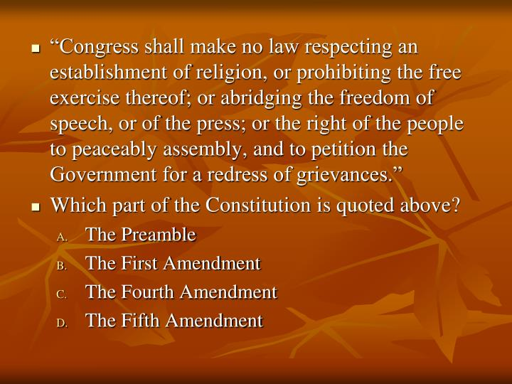 """""""Congress shall make no law respecting an establishment of religion, or prohibiting the free exercise thereof; or abridging the freedom of speech, or of the press; or the right of the people to peaceably assembly, and to petition the Government for a redress of grievances."""""""