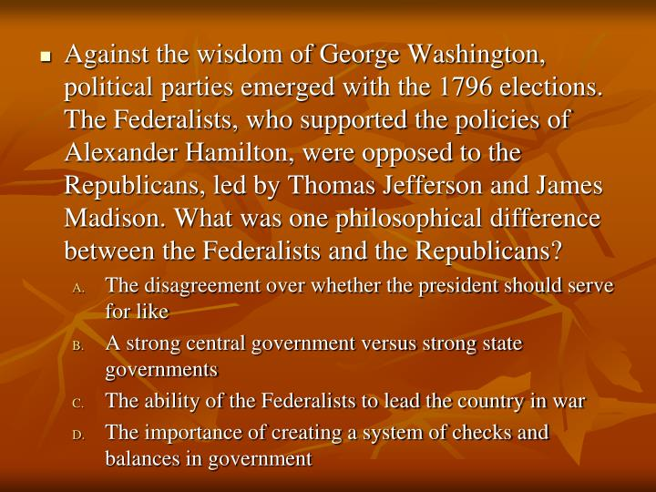 Against the wisdom of George Washington, political parties emerged with the 1796 elections. The Federalists, who supported the policies of Alexander