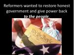 reformers wanted to restore honest government and give power back to the people