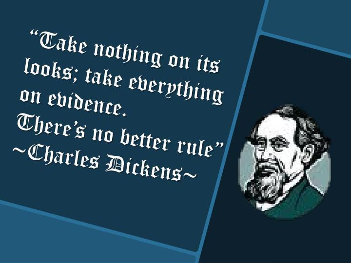 """Take nothing on its looks; take everything on evidence."