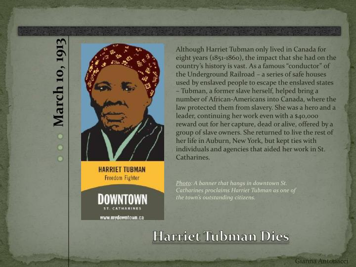 "Although Harriet Tubman only lived in Canada for eight years (1851-1860), the impact that she had on the country's history is vast. As a famous ""conductor"" of the Underground Railroad – a series of safe houses used by enslaved people to escape the enslaved states – Tubman, a former slave herself, helped bring a number of African-Americans into Canada, where the law protected them from slavery. She was a hero and a leader, continuing her work even with a $40,000 reward out for her capture, dead or alive, offered by a group of slave owners. She returned to live the rest of her life in Auburn, New York, but kept ties with individuals and agencies that aided her work in St."
