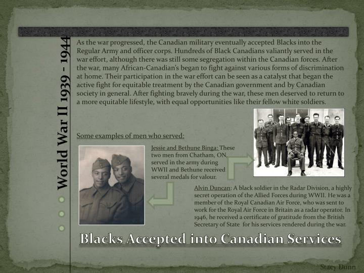 As the war progressed, the Canadian military eventually accepted Blacks into the Regular Army and officer corps. Hundreds of Black Canadians valiantly served in the war effort, although there was still some segregation within the Canadian forces. After the war, many African-Canadian's began to fight against various forms of discrimination at home. Their participation in the war effort can be seen as a catalyst that began the active fight for equitable treatment by the Canadian government and by Canadian society in general. After fighting bravely during the war, these men deserved to return to a more equitable lifestyle, with equal opportunities like their fellow white soldiers.