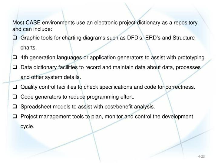 Most CASE environments use an electronic project dictionary as a repository and can include: