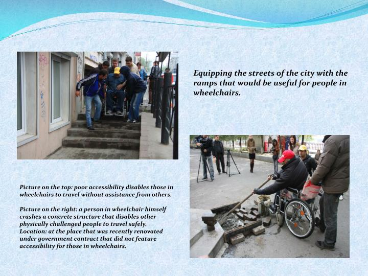 Equipping the streets of the city with the ramps that would be useful for people in wheelchairs.