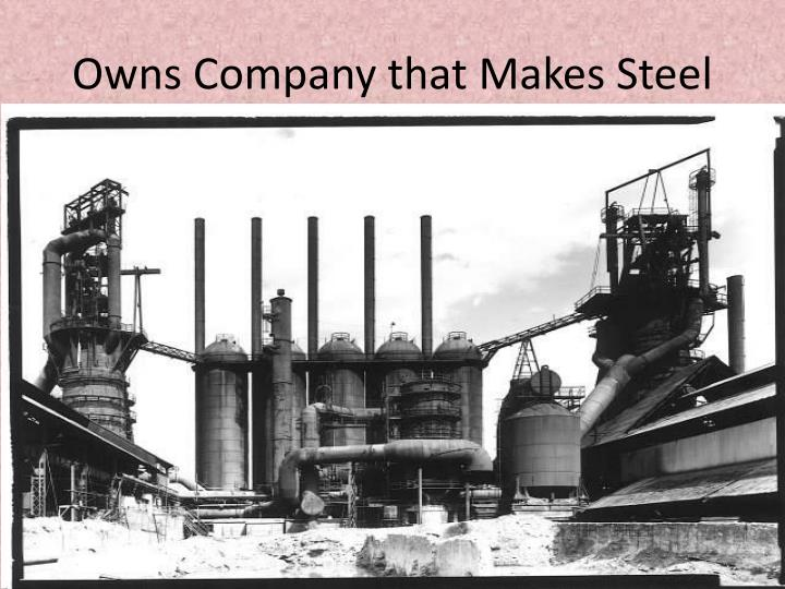 Owns Company that Makes Steel