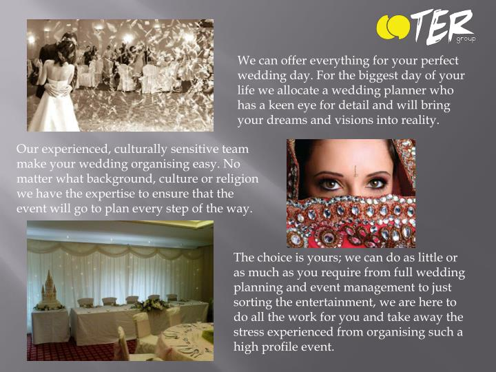 We can offer everything for your perfect wedding day. For the biggest day of your life we allocate a wedding planner who has a keen eye for detail and will bring your dreams and visions into reality.