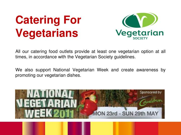 All our catering food outlets provide at least one vegetarian option at all times, in accordance with the Vegetarian Society guidelines.