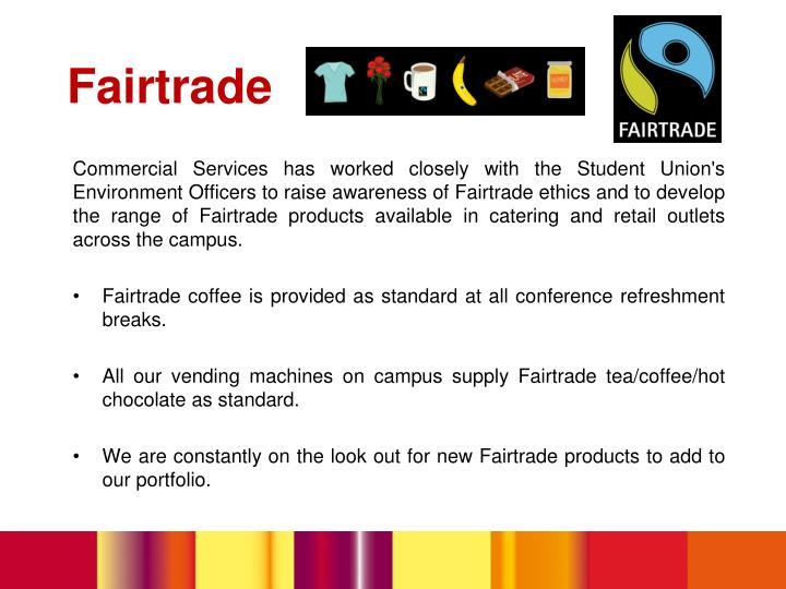 Commercial Services has worked closely with the Student Union's Environment Officers to raise awareness of Fairtrade ethics and to develop the range of Fairtrade products available in catering and retail outlets across the campus.