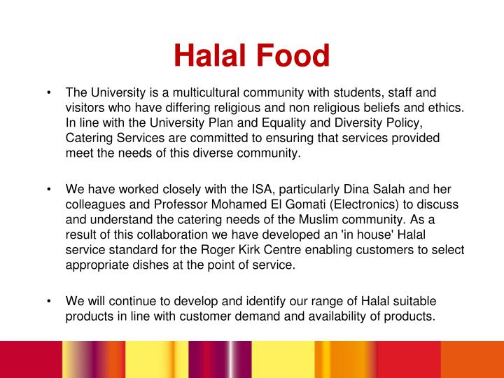 The University is a multicultural community with students, staff and visitors who have differing religious and non religious beliefs and ethics. In line with the University Plan and Equality and Diversity Policy, Catering Services are committed to ensuring that services provided meet the needs of this diverse community.