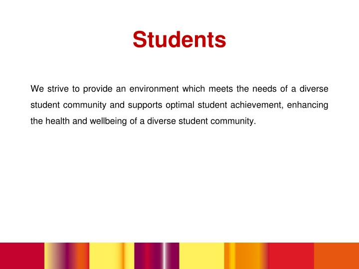 We strive to provide an environment which meets the needs of a diverse student community and supports optimal student achievement, enhancing the health and wellbeing of a diverse student community.