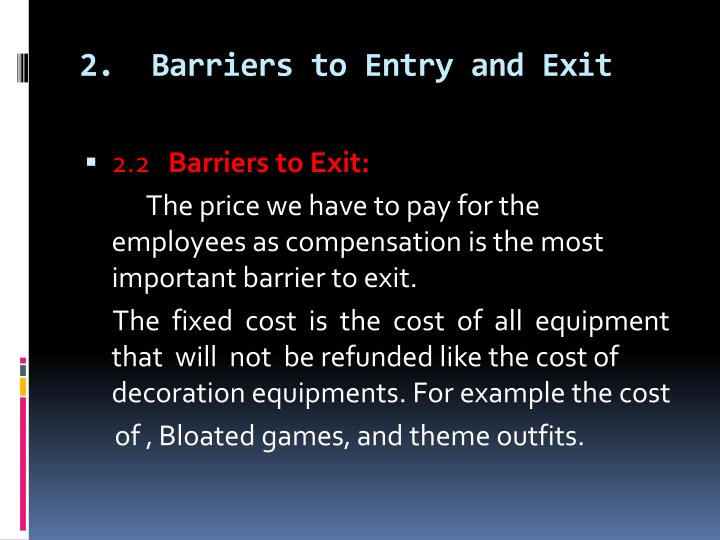 what are barriers to entry Barriers to entry are the legal, technological, or market forces that discourage or prevent potential competitors from entering a market barriers to entry can range from the simple and easily surmountable, such as the cost of renting retail space, to the extremely restrictive.