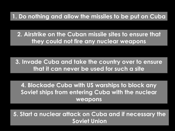 1. Do nothing and allow the missiles to be put on Cuba