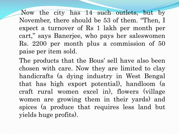 "Now the city has 14 such outlets, but by November, there should be 53 of them. ""Then, I expect a turnover of Rs 1 lakh per month per cart,"" says Banerjee, who pays her saleswomen Rs. 2200 per month plus a commission of 50 paise per item sold."