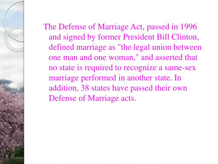 "The Defense of Marriage Act, passed in 1996 and signed by former President Bill Clinton, defined marriage as ""the legal union between one man and one woman,"" and asserted that no state is required to recognize a same-sex marriage performed in another state. In addition, 38 states have passed their own Defense of Marriage acts."