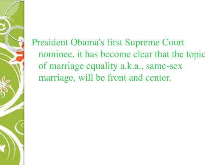 President Obama's first Supreme Court nominee, it has become clear that the topic of marriage equality a.k.a., same-sex marriage, will be front and center.