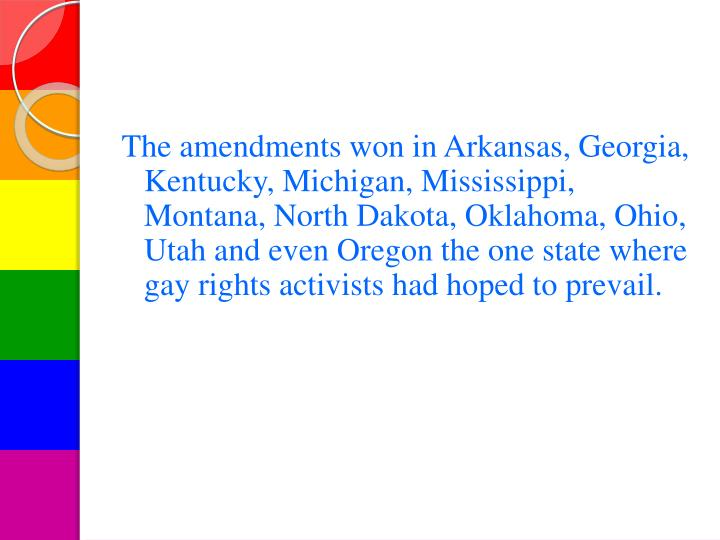 The amendments won in Arkansas, Georgia, Kentucky, Michigan, Mississippi, Montana, North Dakota, Oklahoma, Ohio, Utah and even Oregon the one state where gay rights activists had hoped to prevail.