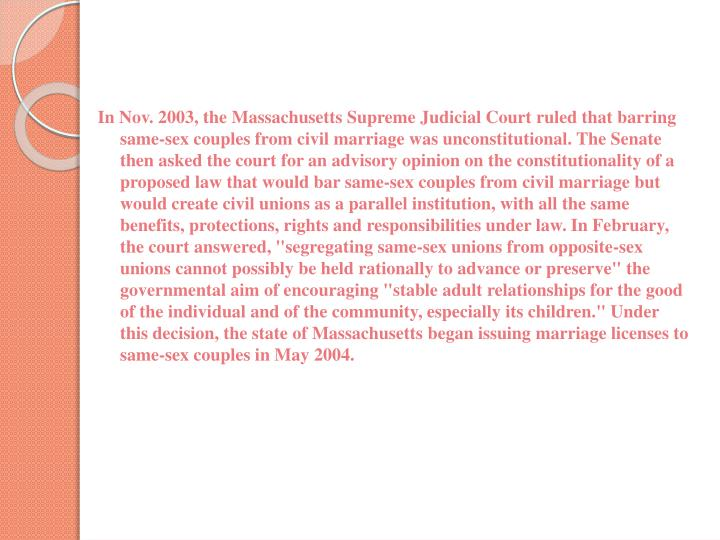 "In Nov. 2003, the Massachusetts Supreme Judicial Court ruled that barring same-sex couples from civil marriage was unconstitutional. The Senate then asked the court for an advisory opinion on the constitutionality of a proposed law that would bar same-sex couples from civil marriage but would create civil unions as a parallel institution, with all the same benefits, protections, rights and responsibilities under law. In February, the court answered, ""segregating same-sex unions from opposite-sex unions cannot possibly be held rationally to advance or preserve"" the governmental aim of encouraging ""stable adult relationships for the good of the individual and of the community, especially its children."" Under this decision, the state of Massachusetts began issuing marriage licenses to same-sex couples in May 2004."