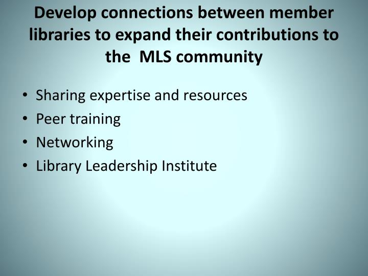 Develop connections between member libraries to expand their contributions to the  MLS community