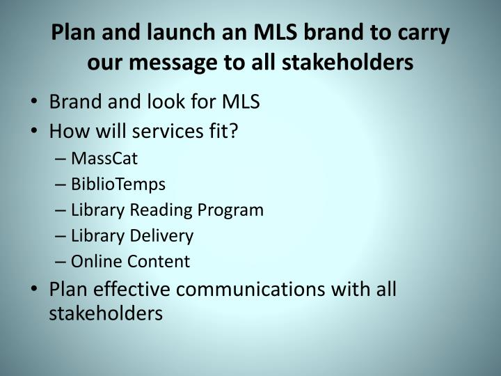 Plan and launch an MLS brand to carry our message to all stakeholders