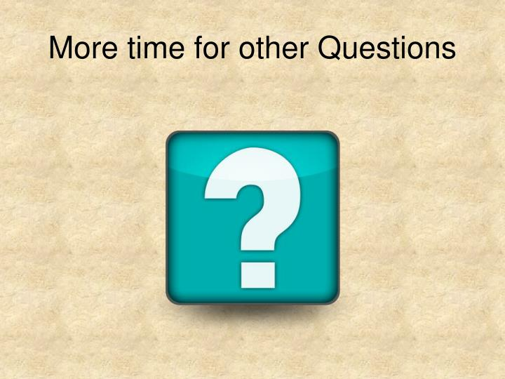 More time for other Questions